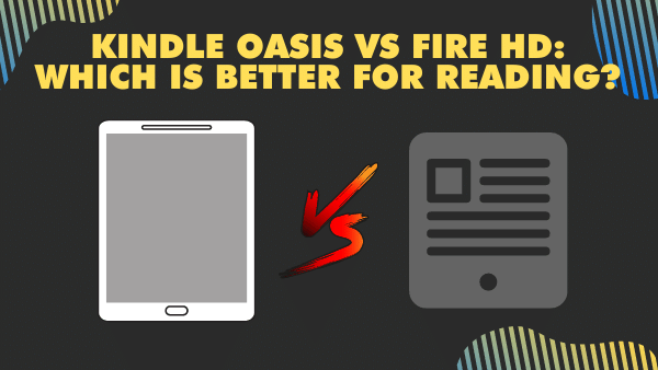 Kindle Oasis vs Fire HD_ Which is better for reading_