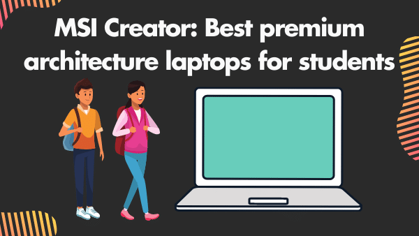 MSI Creator 15_ Best premium architecture laptops for students