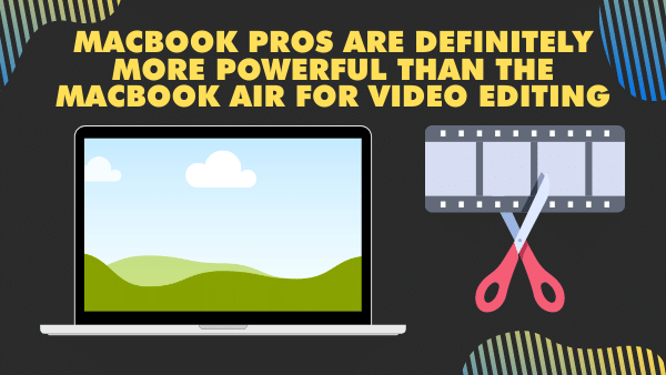 MacBook Pros are definitely more powerful than the MacBook Air for Video editing
