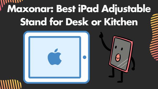 Maxonar_ Best iPad Adjustable Stand for Desk or Kitchen (12.9 inch)