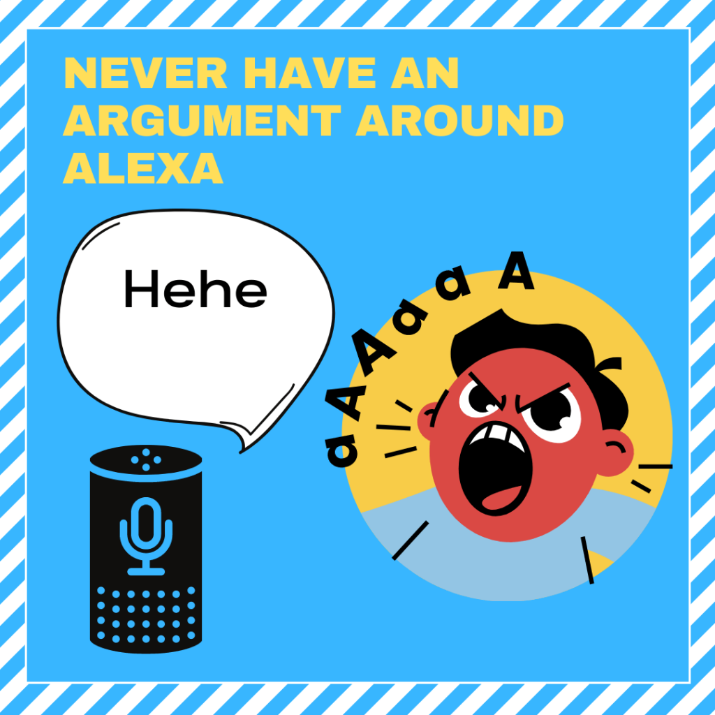 Never have an arguement with alexa or ask her