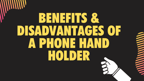 Phone Hand Holders & Phone grips_ Benefits & Disadvantages