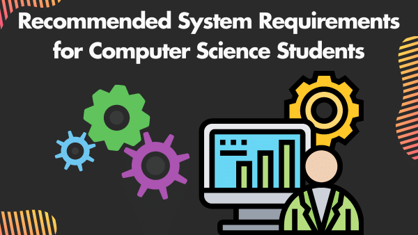 Recommended System Requirements for a Computer Science Students