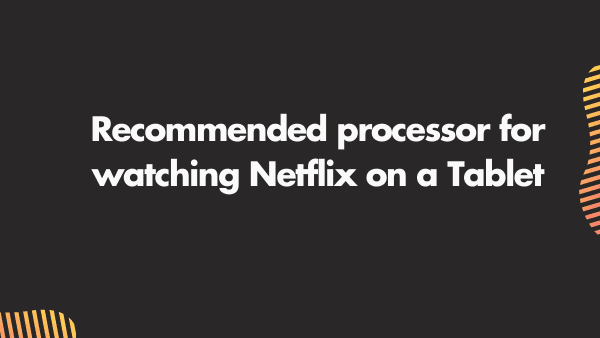 Recommended processor for watching Netflix on a Tablet