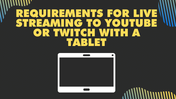 Requirements for live streaming to Youtube or Twitch with a Tablet.