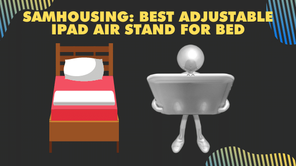 SamHousing_ Best Adjustable iPad Air Stand for Bed