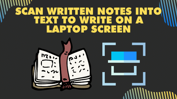 Scan Written Notes into Text to Write on a Laptop Screen