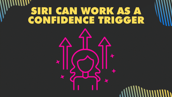 Siri can work as a confidence trigger