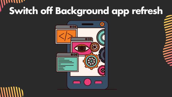 Switch off Background app refresh