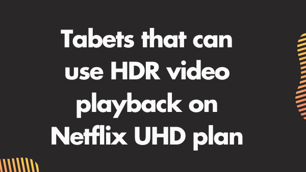 Tablets that can use HDR video playback on Netflix UHD plan