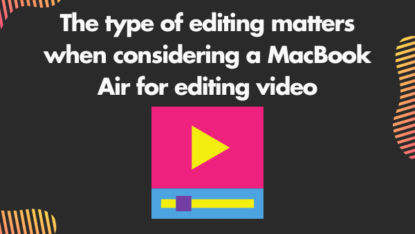 The type of editing matters when considering a MacBook Air for editing video