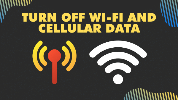 Turn off Wi-Fi and cellular data