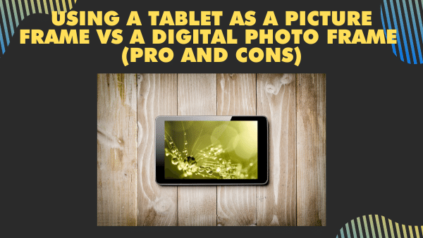 Using a Tablet as a Picture Frame vs a Digital Photo Frame. (pro and cons)