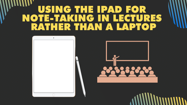 Using the iPad for Note-taking in lectures rather than a laptop