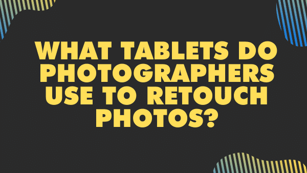 What Tablets do photographers use to retouch photos_