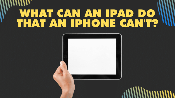 What can an iPad do that an iPhone can't