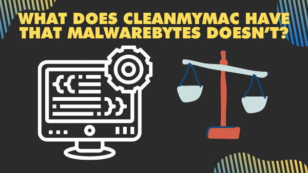What does CleanMyMac have that Malwarebytes doesn't_