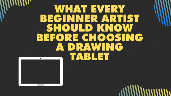 What every Beginner Artist should know before Choosing a Drawing Tablet