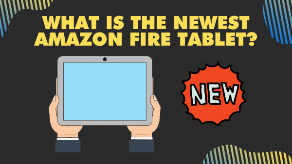 What is the Newest Amazon Fire Tablet_