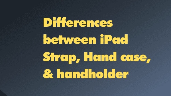 What is the difference between an iPad hand holder, iPad hand strap, and iPad hand case_