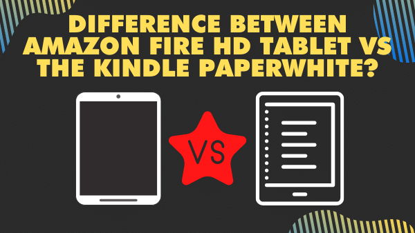 What is the difference between the Amazon Fire HD Tablet (8 & 10) vs the Kindle Paperwhite_