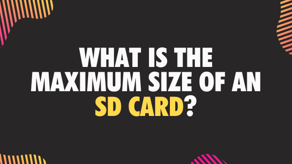 What is the maximum size of an SD Card_