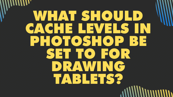 What should cache levels in photoshop be set to for drawing tablets_