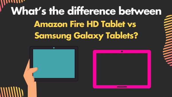 What's the difference between Amazon Fire HD (8 & 10) Tablet vs Samsung models_ (Galaxy tab A7, A8, S7)
