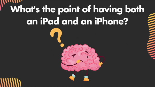 What's the point of having both an iPad and an iPhone_