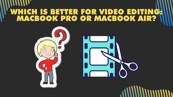 Which is better for Video editing_ Apple's Macbook Pro or Macbook Air_