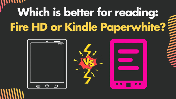Which is better for reading_ Fire HD or Kindle Paperwhite_