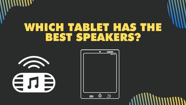 Which tablet has the best speakers_