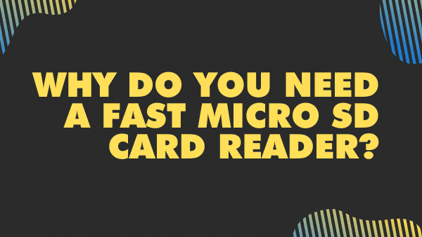 Why do you need a fast micro SD Card reader_