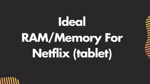Ram and memory For Netflix tablets