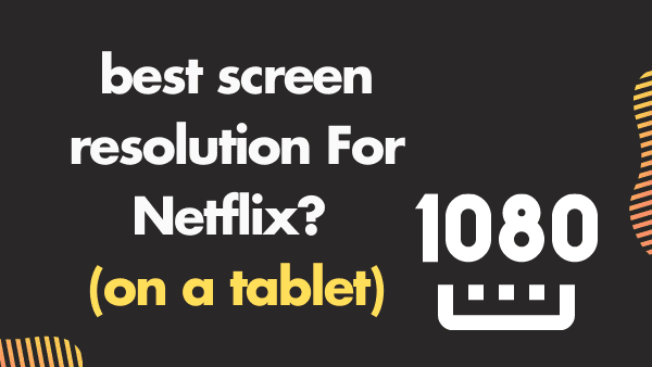 best screen resolution For Netflix_ (on a tablet)