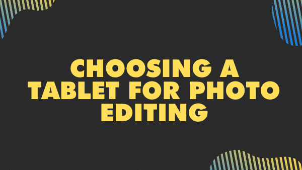 choosing a tablet for photo editing what to look for